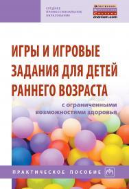 Игры и игровые задания для детей раннего возраста с ограниченными возможностями здоровья ISBN 978-5-16-014086-5