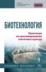 Биотехнология. Практикум по культивированию клеточных культур ISBN 978-5-16-015953-9