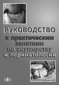 Руководство к практическим занятиям по акушерству и перинатологии ISBN 5-93929-101-5