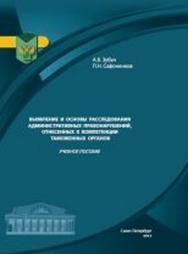 Выявление и основы расследований административных правонарушений, отнесенных к компетенции таможенных органов ISBN 978-5-4383-0043-4