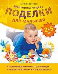 Поделки для малышей 2-5 лет. Мастерим чудеса ISBN 978-5-459-00429-8