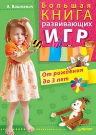Большая книга развивающих игр. От рождения до 3 лет ISBN 978-5-49807-231-9