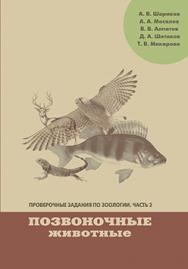 Проверочные задания по зоологии. Ч. 2. Позвоночные животные: Учебно-методическое пособие по дисциплинам «Зоология» и «География животных» ISBN 978-5-7042-2326-9
