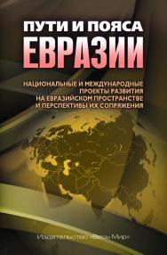 Пути и пояса Евразии. Национальные и международные проекты развития на Евразийском пространстве и перспективы их сопряжения ISBN 978-5-7777-0735-2