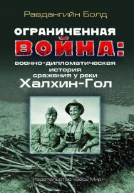 Ограниченная война: военно-дипломатическая история сражения у реки Халхин-Гол ISBN 978-5-7777-0766-6