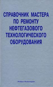 Справочник мастера по ремонту нефтегазового технологического оборудования (том 1) ISBN 978-5-9729-0012-1