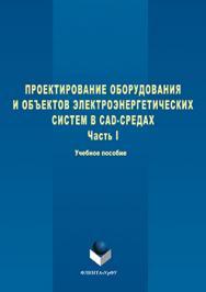 Проектирование оборудования и объектов электроэнергетических систем в CAD-средах  : учебное пособие. В 2 ч. Ч. 1 ISBN 978-5-9765-3098-0