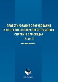 Проектирование оборудования и объектов электроэнергетических систем в CAD-средах  : учебное пособие. В 2 ч. Ч. 2 ISBN 978-5-9765-3099-7