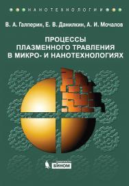 Процессы плазменного травления в микро- и нанотехнологиях : учебное пособие — 3-е изд. ISBN 978-5-9963-2129-2