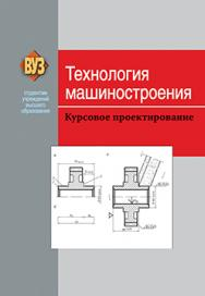 Технология машиностроения. Курсовое проектирование : учеб. пособие ISBN 978-985-06-2285-3
