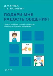 Подари мне радость общения! Пособие по работе с коммуникативными книгами для педагогов и родителей ISBN 978-5-00025-182-9