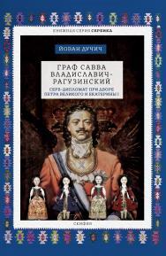 Граф Савва Владиславич-Рагузинский. Серб-дипломат при дворе Петра Великого и Екатерины I ISBN 978-5-00025-193-5