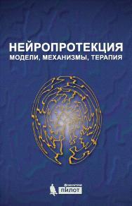 Нейропротекция: модели, механизмы, терапия ISBN 978-5-00101-465-2