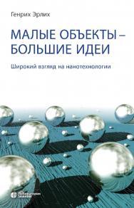Малые объекты — большие идеи. Широкий взгляд на нанотехнологии. — 4-е изд., электрон. ISBN 978-5-9963-2928-1