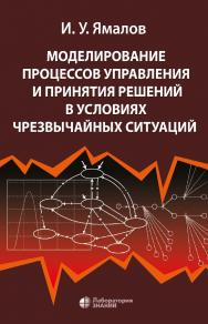 Моделирование процессов управления и принятия решений в условиях чрезвычайных ситуаций. — 4-е изд., электрон. ISBN 978-5-00101-722-6