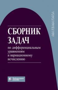 Сборник задач по дифференциальным уравнениям и вариационному исчислению —6-е изд., электрон. ISBN 978-5-00101-799-8