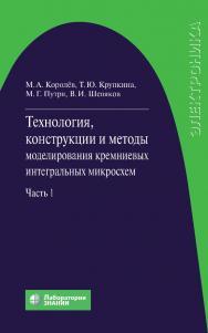 Технология, конструкции и методы моделирования кремниевых интегральных микросхем : в 2 ч. Ч. 1 : Технологические процессы изготовления кремниевых интегральных схем и их моделирование. — 4-е издание, электрон. ISBN 978-5-9963-2904-5
