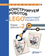 Конструируем роботов на LEGO  MINDSTORMSR? Education EV3. Сборник проектов №2. — Электрон. изд. — (РОБОФИШКИ) ISBN 978-5-00101-880-3