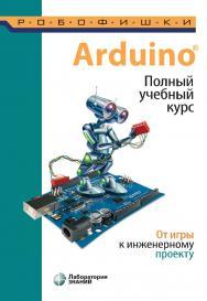 ArduinoR. Полный учебный курс. От игры к инженерному проекту. — Электрон. изд. — (РОБОФИШКИ) ISBN 978-5-00101-886-5