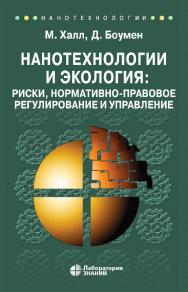 Нанотехнологии и экология: риски, нормативно-правовое регулирование и управление / пер. с англ. — 3-е изд., электрон. — (Нанотехнологии) ISBN 978-5-00101-887-2