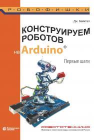 Конструируем роботов на ArduinoR. Первые шаги / пер. с англ. О. А. Трефиловой.—3-е изд., электрон.— (РОБОФИШКИ) ISBN 978-5-00101-900-8