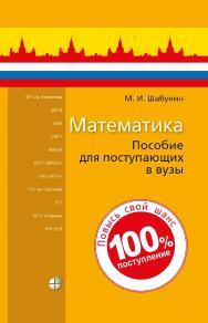 Математика : пособие для поступающих в вузы. — 8-е изд., электрон. ISBN 978-5-93208-204-1
