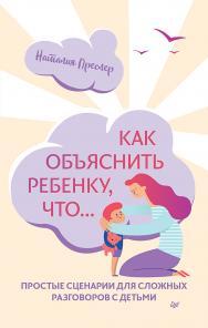 Как объяснить ребенку, что... Простые сценарии для сложных разговоров с детьми ISBN 978-5-00116-407-4