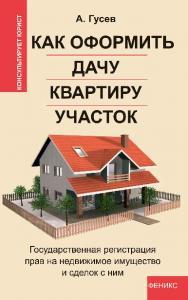 Как оформить дачу, квартиру, участок: государственная регистрация прав на недвижимое имущество и сделок с ним ISBN 978-5-222-21275-2