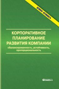 Корпоративное планирование развития компании: сбалансированность, устойчивость, пропорциональность ISBN 978-5-370-02543-3