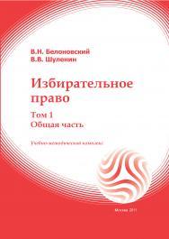 Избирательное право: учебное пособие: в 2-х томах. Т.1 (общая часть) ISBN 978-5-374-00509-7