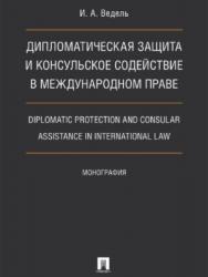 Дипломатическая защита и консульское содействие в международном праве. Diplomatic protection and consular assistance in international law ISBN 978-5-392-25773-7