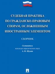 Судебная практика по гражданско-правовым спорам, осложненным иностранным элементом : сборник ISBN 978-5-392-27824-4