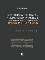 Использование земель и земельных участков с объектами электроэнергетики: право и практика : учебное пособие ISBN 978-5-392-28813-7