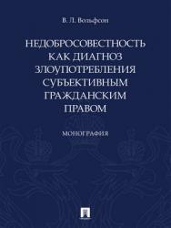 Недобросовестность как диагноз злоупотребления субъективным гражданским правом : монография ISBN 978-5-392-29679-8