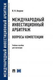 Международный инвестиционный арбитраж: вопросы компетенции : учебное пособие для магистров ISBN 978-5-392-30548-3