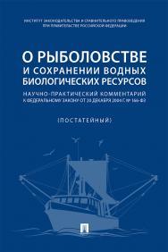 О рыболовстве и сохранении водных биологических ресурсов : научно-практический комментарий к Федеральному закону от 20 декабря 2004 г. № 166-ФЗ (постатейный) ISBN 978-5-392-31467-6