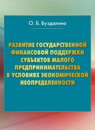 Развитие государственной финансовой поддержки субъектов малого предпринимательства в условиях экономической неопределенности ISBN 978-5-394-02595-2