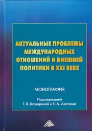 Актуальные проблемы международных отношений и внешней политики в ХХI веке ISBN 978-5-394-03410-7