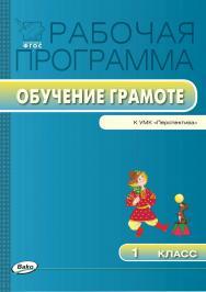 Рабочая программа по обучению грамоте. 1 класс. – 2-е изд., эл.  – (Рабочие программы). ISBN 978-5-408-04864-9