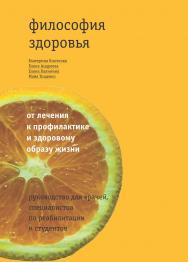 Философия здоровья: от лечения к профилактике и здоровому образу жизни: руководство для врачей, специалистов по реабилитации и студентов ISBN 978-5-4212-0224-0