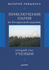 Приключения парня из белорусской деревни,  который  стал  ученым ISBN 978-5-4461-0353-9
