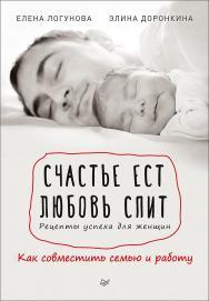 Счастье ест. Любовь спит. Рецепты успеха для женщин. Как совместить семью и работу ISBN 978-5-4461-0364-5