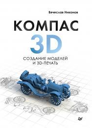 КОМПАС-3D: создание моделей и 3D-печать ISBN 978-5-4461-1456-6