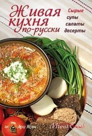 Живая кухня по-русски. Сырые супы, салаты, десерты ISBN 978-5-459-01514-0