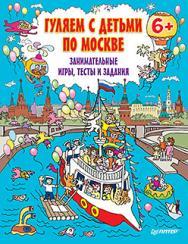 Гуляем с детьми по Москве. Занимательные игры,  тесты и задания. 6+ ISBN 978-5-496-01272-0