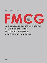 FMCG. Как наладить бизнес-процессы, обойти конкурентов, встроиться в матрицу и закрепиться на полке ISBN 978-5-496-01881-4