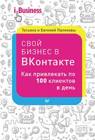 Свой бизнес в ВКонтакте. Как привлекать по 100 клиентов в день ISBN 978-5-496-02379-5