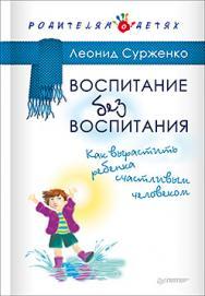 Воспитание без воспитания. Как вырастить ребенка счастливым человеком ISBN 978-5-496-02400-6