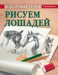Пошаговые уроки рисования. Рисуем лошадей ISBN 978-5-496-02472-3