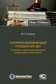 Алгоритм квалификации гражданских дел (на примере зашиты прав инвесторов в сфере рышка ценных бумаг) ISBN 978-5-604-1528-0-5